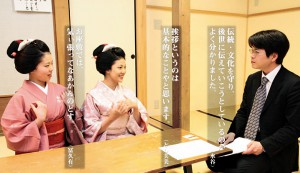 Репортёр Мидзутани Такаюки: Я понял, что вы рассказываете молодому поколению о традициях, заботясь об их сохранении. Майко Тосифуми: Самое основное — это приветствие. Майко Фукую: На о-дзасики нельзя тянуть время.